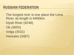 The longest river is one place the Lena River, its length is 4400km. Irtysh R