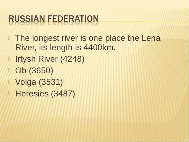 The longest river is one place the Lena River, its length is 4400km. Irtysh R...