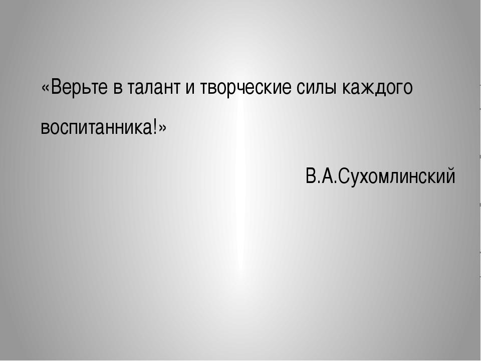 «Верьте в талант и творческие силы каждого воспитанника!» В.А.Сухомлинский