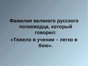 Фамилия великого русского полководца, который говорил: «Тяжело в учении – ле