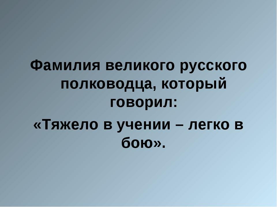 Фамилия великого русского полководца, который говорил: «Тяжело в учении – ле...