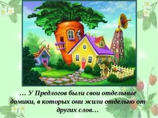 … У Предлогов были свои отдельные домики, в которых они жили отдельно от друг