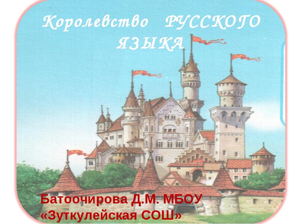 Королевство РУССКОГО ЯЗЫКА Батоочирова Д.М. МБОУ «Зуткулейская СОШ»