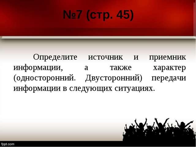 №7 (стр. 45) Определите источник и приемник информации, а также характер (од...