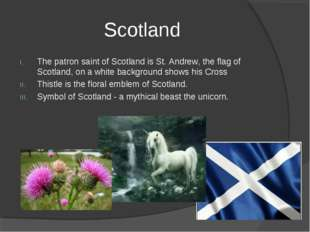 Scotland The patron saint of Scotland is St. Andrew, the flag of Scotland, on
