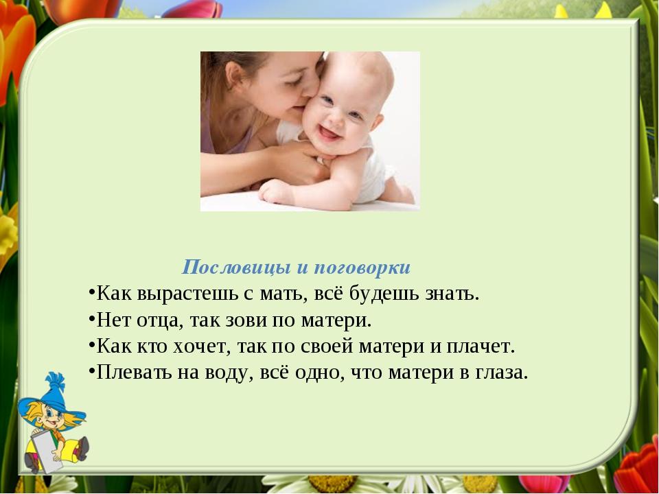 Пословицы и поговорки Как вырастешь с мать, всё будешь знать. Нет отца, так...