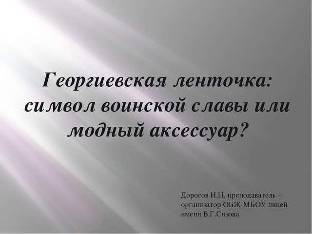Георгиевская ленточка: символ воинской славы или модный аксессуар? Дорогов И....