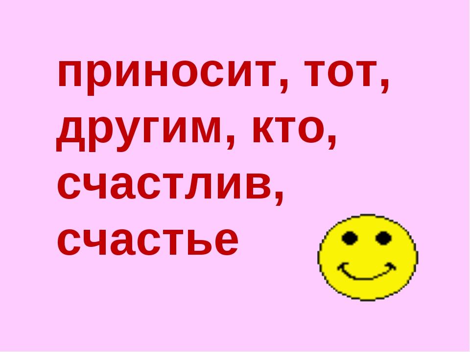 приносит, тот, другим, кто, счастлив, счастье