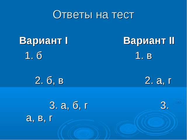 Ответы на тест Вариант I Вариант II 1. б 1. в 2. б, в 2. а, г 3. а, б, г 3. а...