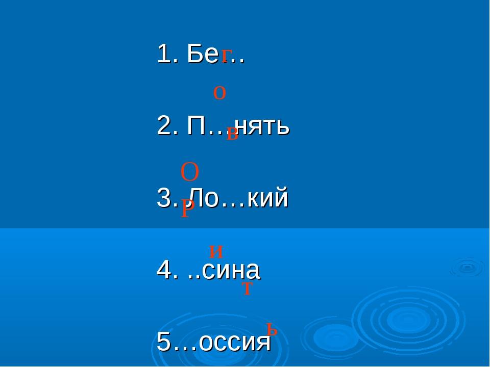 1. Бе… 2. П…нять 3. Ло…кий 4. ..сина 5…оссия 6. Л...цо 7. Лес…ница 8. Стрич…...