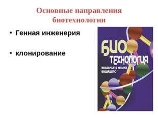 Основные направления биотехнологии Генная инженерия клонирование