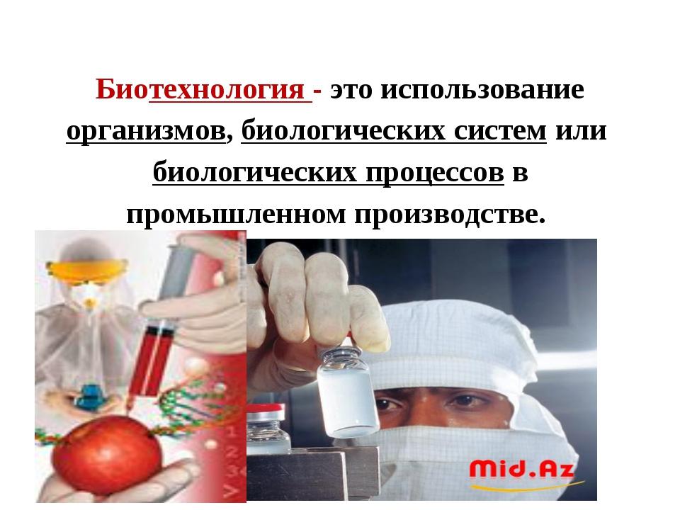 Биотехнология - это использование организмов, биологических систем или биолог...
