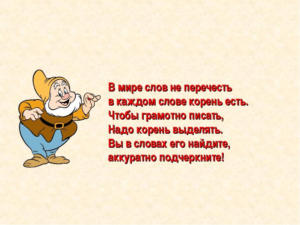 В мире слов не перечесть в каждом слове корень есть. Чтобы грамотно писать, Н...