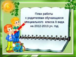 План работы с родителями обучающихся специального класса 8 вида на 2012-2013