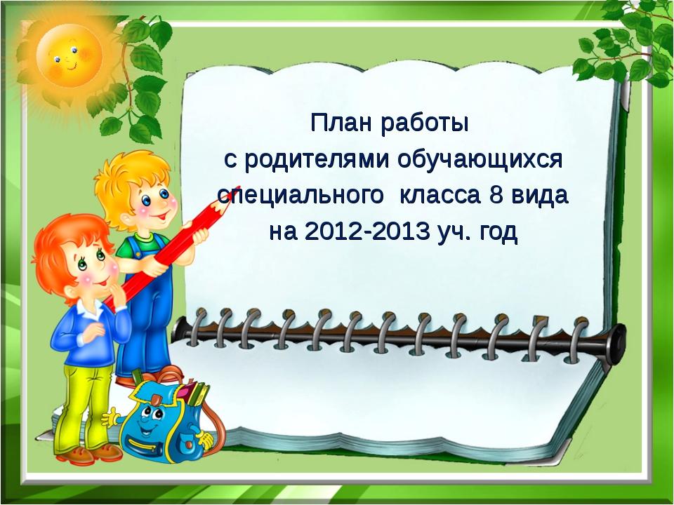 План работы с родителями обучающихся специального класса 8 вида на 2012-2013...