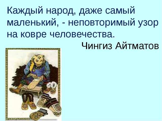 Каждый народ, даже самый маленький, - неповторимый узор на ковре человечества...