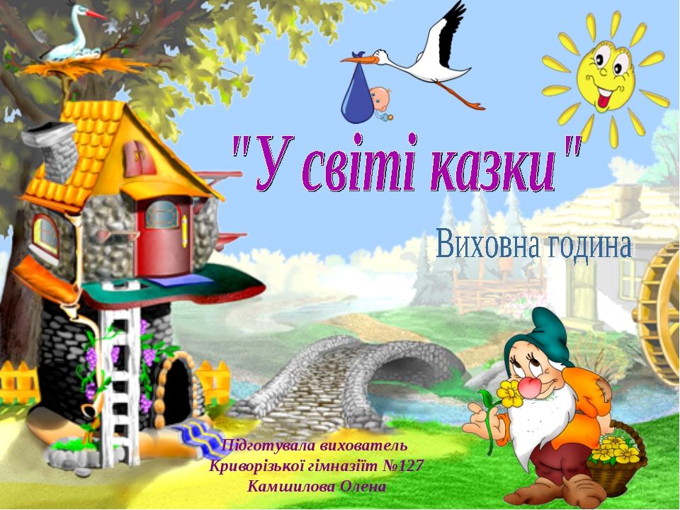 Підготувала вихователь Криворізької гімназіїт №127 Камшилова Олена