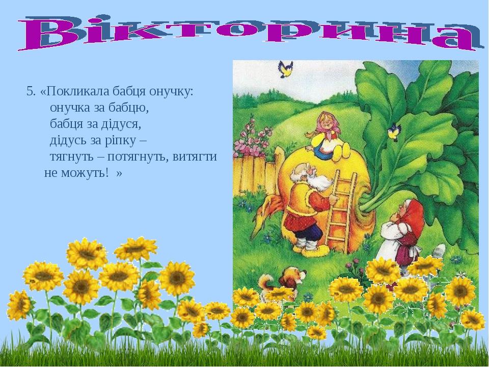 5. «Покликала бабця онучку: онучка за бабцю, бабця за дідуся, дідусь за ріпку...