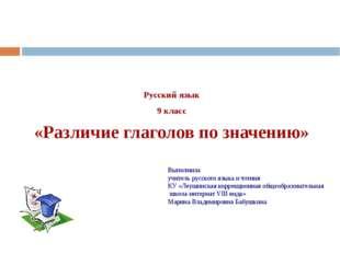 Русский язык 9 класс «Различие глаголов по значению» Выполнила учитель русск