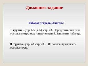 Домашнее задание Рабочая тетрадь «Глагол»: I группа – упр.125 (а, б), стр. 43