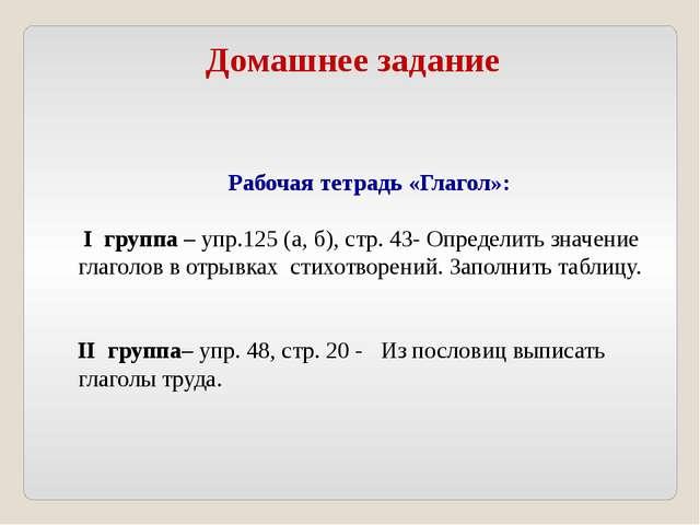 Домашнее задание Рабочая тетрадь «Глагол»: I группа – упр.125 (а, б), стр. 43...