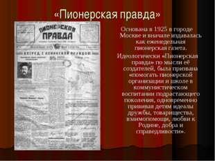 «Пионерская правда» Основана в 1925 в городе Москве и вначале издавалась как