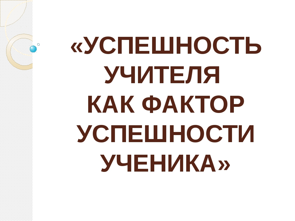 «УСПЕШНОСТЬ УЧИТЕЛЯ КАК ФАКТОР УСПЕШНОСТИ УЧЕНИКА»