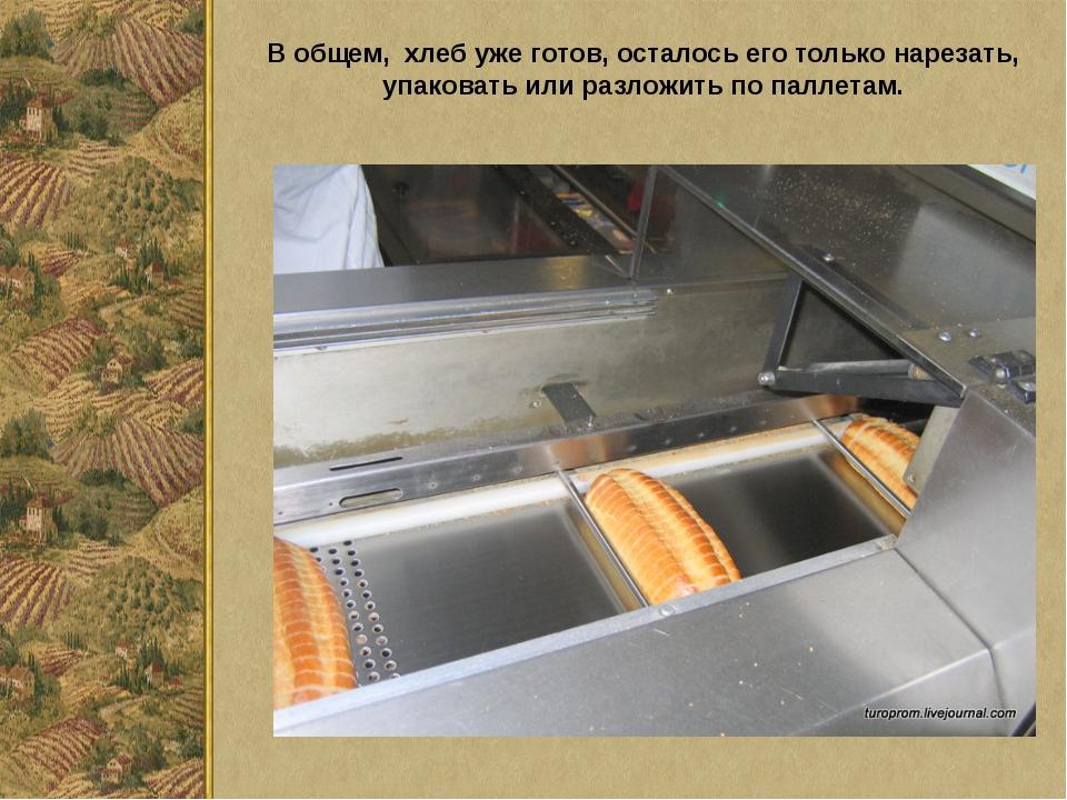В общем, хлеб уже готов, осталось его только нарезать, упаковать или разложит...
