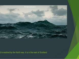 Scotland is washed by the North sea, it is in the east of Scotland