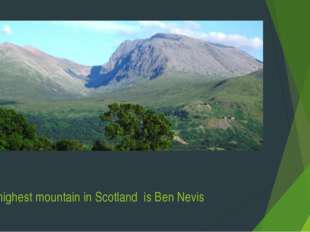 The highest mountain in Scotland is Ben Nevis