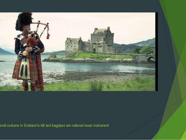 The national costume in Scotland is kilt and bagpipes are national music inst...