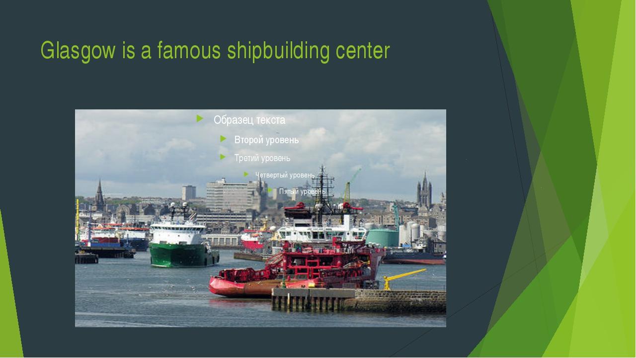Glasgow is a famous shipbuilding center