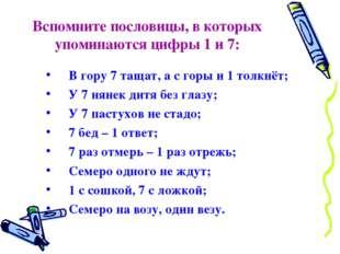Вспомните пословицы, в которых упоминаются цифры 1 и 7: В гору 7 тащат, а с г