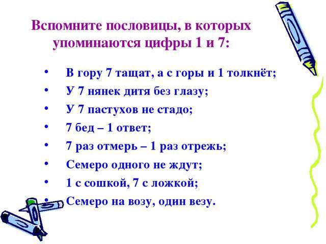 Вспомните пословицы, в которых упоминаются цифры 1 и 7: В гору 7 тащат, а с г...