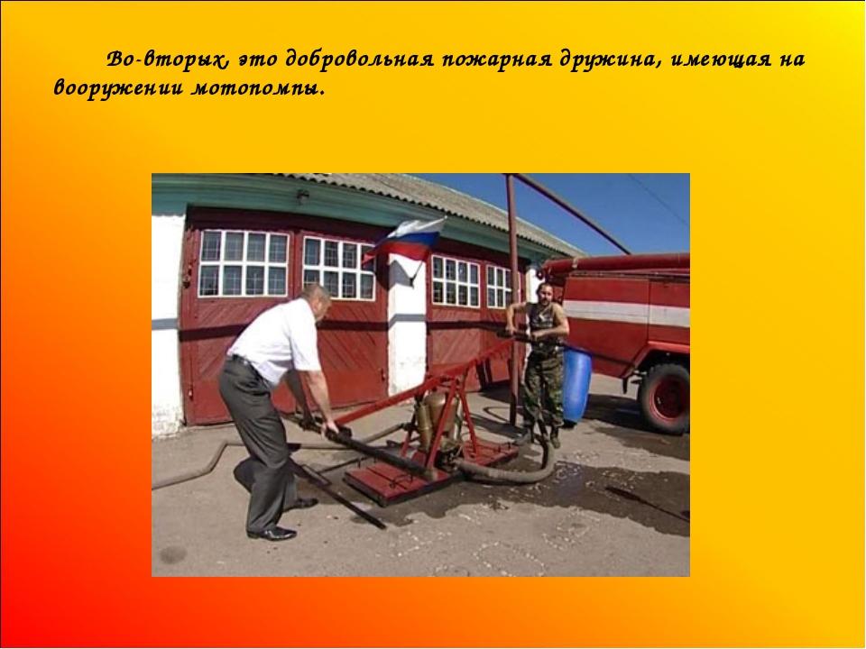 Во-вторых, это добровольная пожарная дружина, имеющая на вооружении мотопомпы.