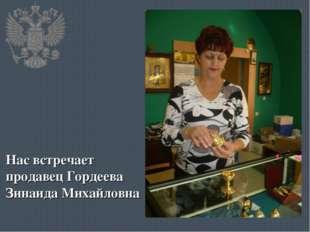 Нас встречает продавец Гордеева Зинаида Михайловна