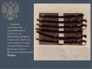 Первыми художниками-оружейниками в Златоусте на Оружейной фабрике, открытой