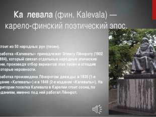 Ка́левала(фин.Kalevala) — карело-финскийпоэтический эпос. Состоит из 50 н