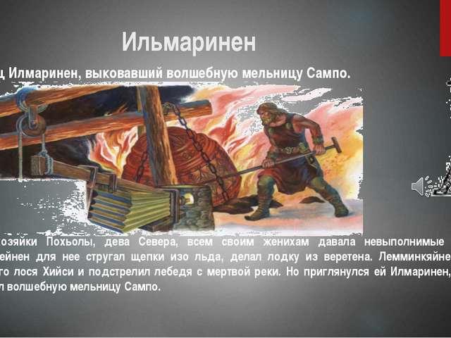 Ильмаринен Кузнец Илмаринен, выковавший волшебную мельницу Сампо. Дочь хозяйк...