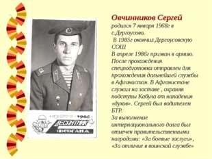 Овчинников Сергей родился 7 января 1968г в с.Дергоусово. В 1985г окончил Дерг