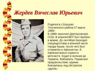 Жердев Вячеслав Юрьевич Родился в с.Борцово Тогучинского района 27 марта 1969