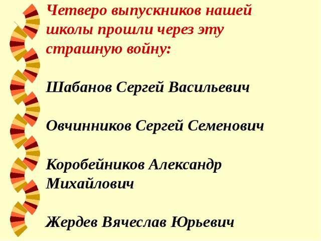 Четверо выпускников нашей школы прошли через эту страшную войну: Шабанов Серг...