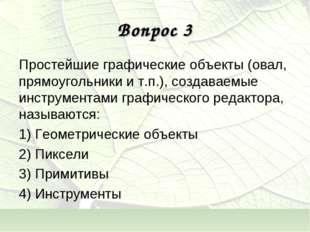 Вопрос 3 Простейшие графические объекты (овал, прямоугольники и т.п.), создав