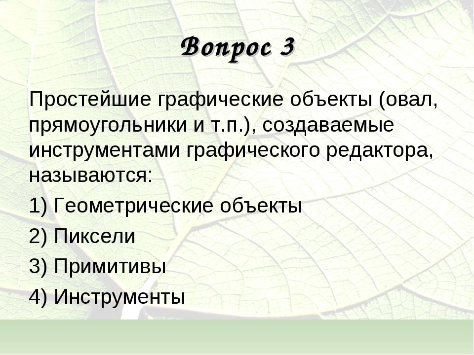 Вопрос 3 Простейшие графические объекты (овал, прямоугольники и т.п.), создав...