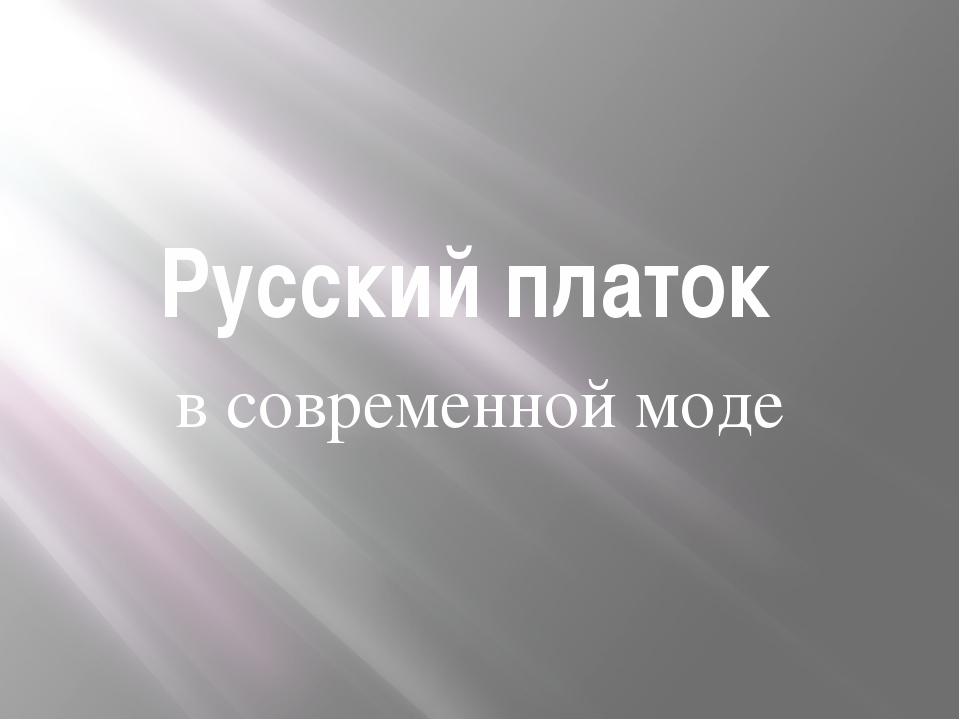 Русский платок в современной моде