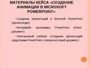 МАТЕРИАЛЫ КЕЙСА «СОЗДАНИЕ АНИМАЦИИ В MICROSOFT POWERPOINT» Создание презентац