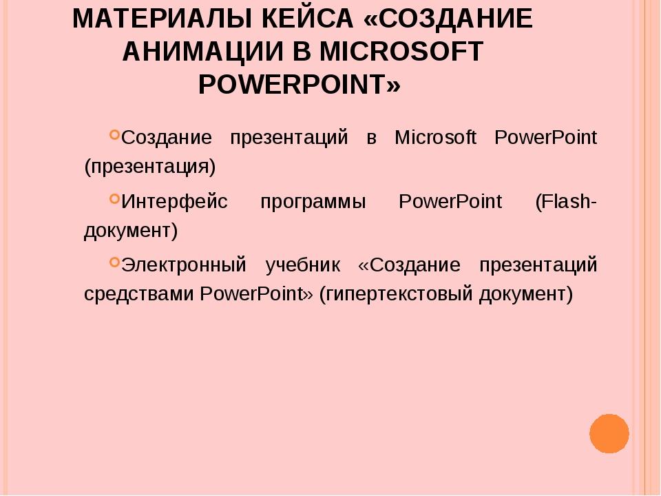 МАТЕРИАЛЫ КЕЙСА «СОЗДАНИЕ АНИМАЦИИ В MICROSOFT POWERPOINT» Создание презентац...