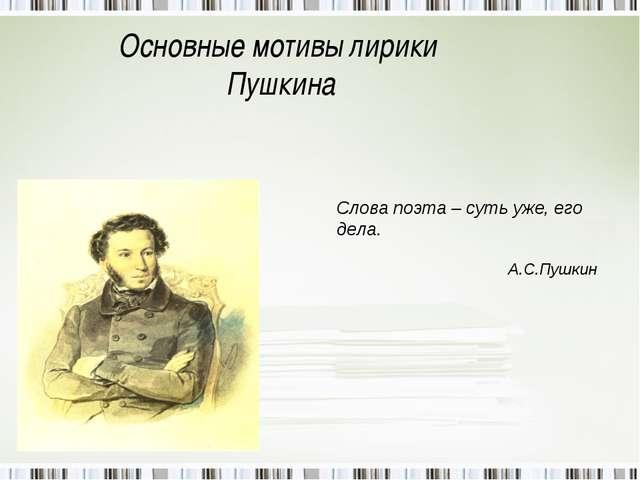 Основные мотивы лирики Пушкина Слова поэта – суть уже, его дела. А.С.Пушкин