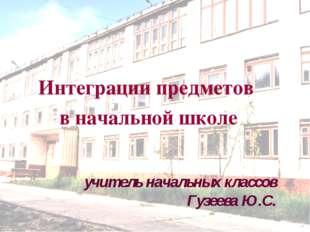 Интеграции предметов в начальной школе учитель начальных классов Гузеева Ю.С.