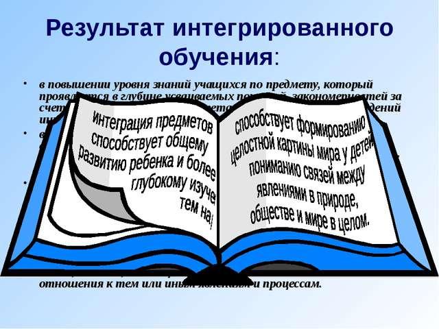 Результат интегрированного обучения: в повышении уровня знаний учащихся по пр...